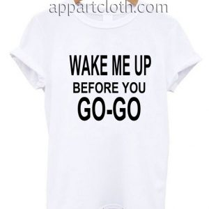 Wake Me Up Before You Go Go Funny Shirts