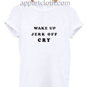 Wake Up Jerk Off Cry Funny Shirts