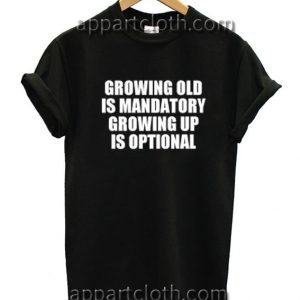Growing Old Is Mandatory Growing Up Is Optional Funny Shirts