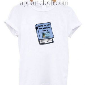 Having Fun Isn't Hard When You Have A Library Card Funny Shirts