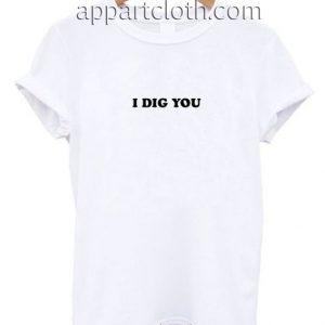 I Dig You Funny Shirts