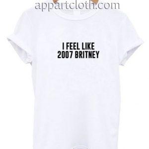 I Feel Like 2007 Britney Funny Shirts