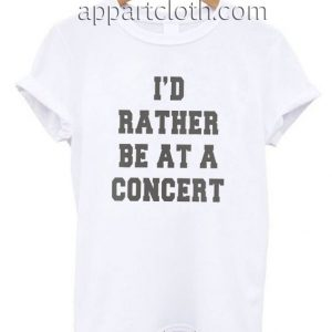 I'd rather be at a concert Funny Shirts