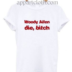 Woody Allen Die Bitch Funny Shirts