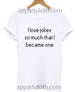 I love jokes so much i became one Funny Shirts