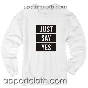 Just Say Yes Unisex Sweatshirts
