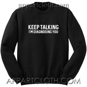 Keep Talking I'm Diagnosing Unisex Sweatshirts