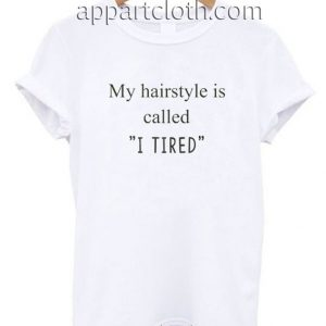 My hairstyle is called I tired Funny Shirts