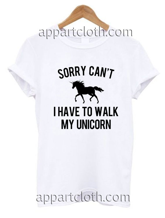 Sorry can't I have to walk my unicorn Funny Shirts