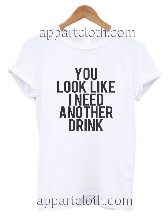 You look like i need another drink Funny Shirts