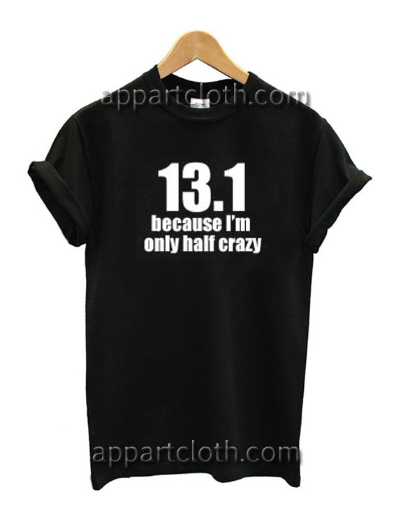 13.1 Because I'm Only 1/2 Crazy Funny Shirts