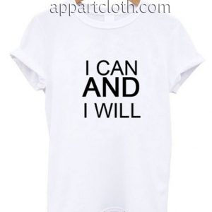 I Can And I Will Quotes Funny Shirts