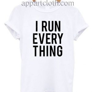 I Run Everything Funny Shirts