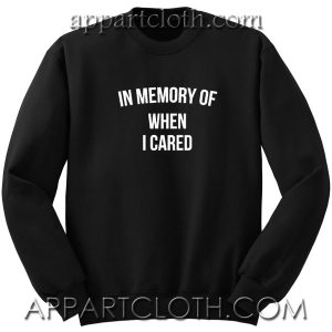 In memory of when i cared Unisex Sweatshirts