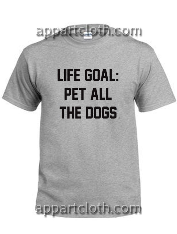 Life Goal Pet All The Dogs Funny Shirts