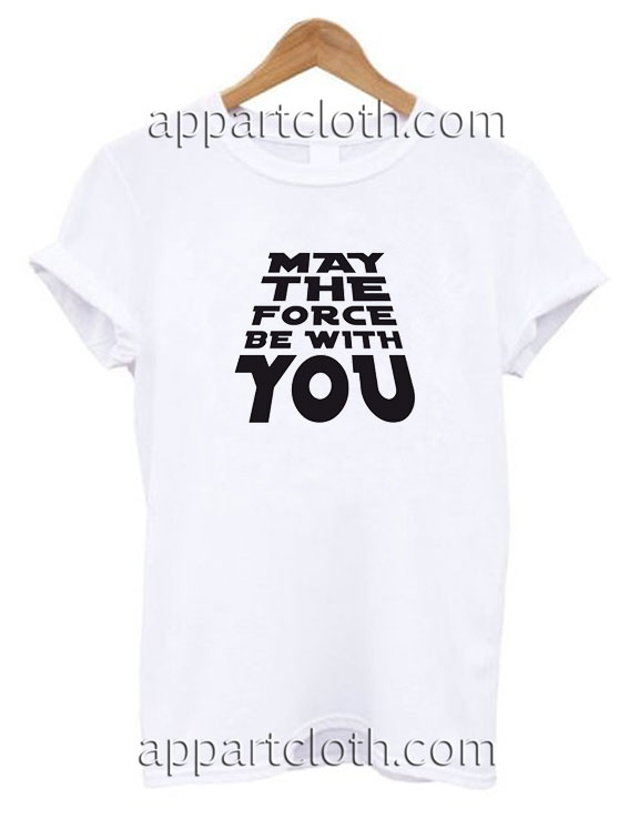 May The Force Be With You Funny Shirts