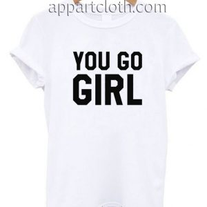 You Go Girl Funny Shirts