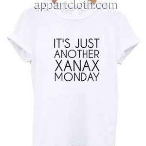 JUST ANOTHER XANAX MONDAY Funny Shirts