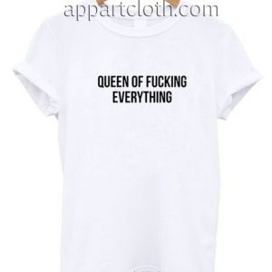 Queen Of Fucking Everything Funny Shirts