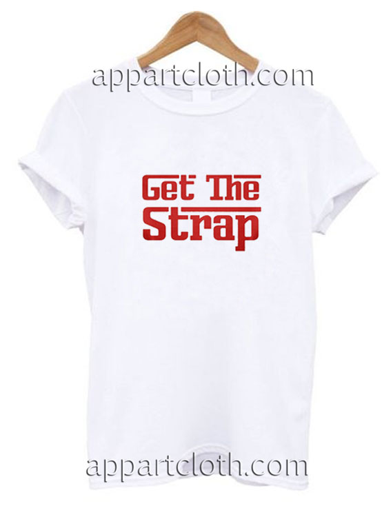 Get The Strap Funny Shirts