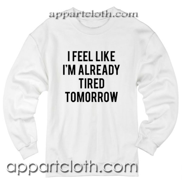 I Feel Like I'm Already Tired Tomorrow Unisex Sweatshirts