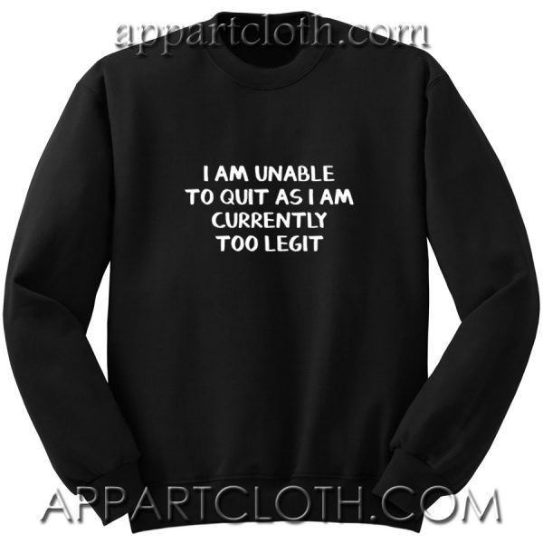 I am unable to quit as i am currently too legit Unisex Sweatshirts