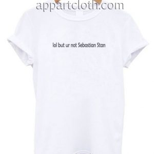 Lol But Ur Not Sebastian Stan Funny Shirts