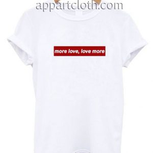 More Love Love More Funny Shirts
