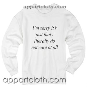 Im sorry it's just that i literally do not care at all Unisex Sweatshirts