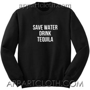 Save Water Drink Tequila Unisex Sweatshirts