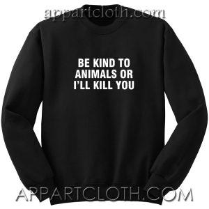 Be Kind To Animals Or I'll Kill You Unisex Sweatshirts