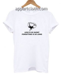 Love Is So Short Forgetting Is So Long Rose Funny Shirts