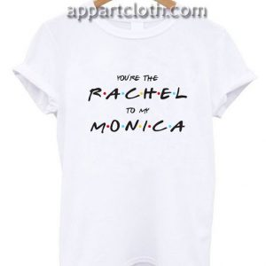 You're The Rachel To My Monica Funny Shirts