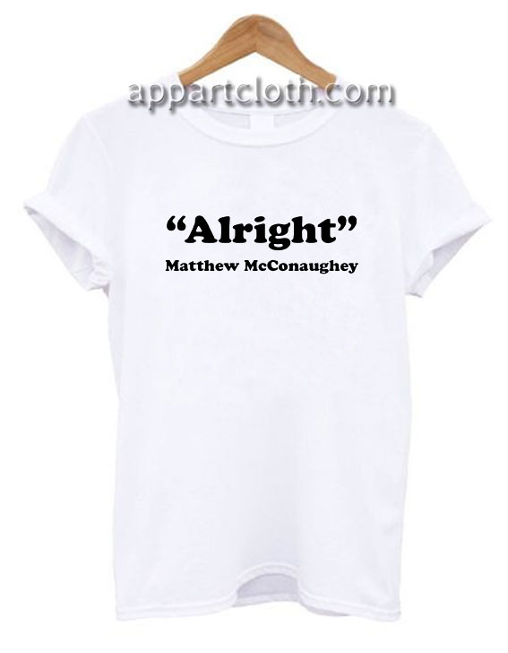 Alright Matthew McConaughey Quote Funny Shirts