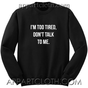 I'm too tired, don't talk to me Unisex Sweatshirt