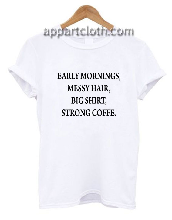 Early mornings messy hair big shirt strong coffee Funny Shirts