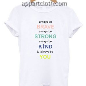 i always be brave strong kind and you Funny Shirts