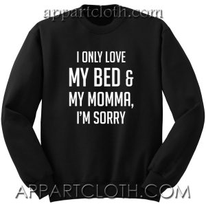 I Only Love My Bed and My Momma I'm Sorry Unisex Sweatshirt