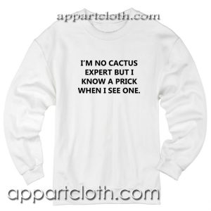 I'm no cactus expert but i know a prick when i see one Unisex Sweatshirt