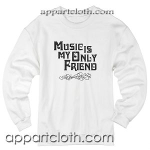 Music Is My Only Friend Unisex Sweatshirt