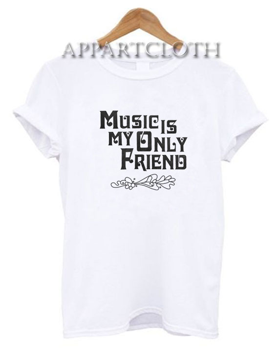 Music Is My Only Friend Funny Shirts