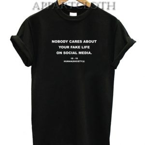 Nobody Cares About Your Fake Life Funny Shirts