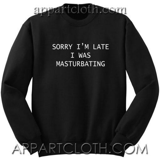 Sorry I'm Late I Was Masturbating Unisex Sweatshirt
