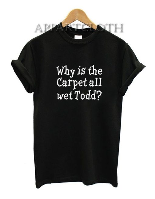 Why Is The Carpet All Wet Todd Funny Shirts