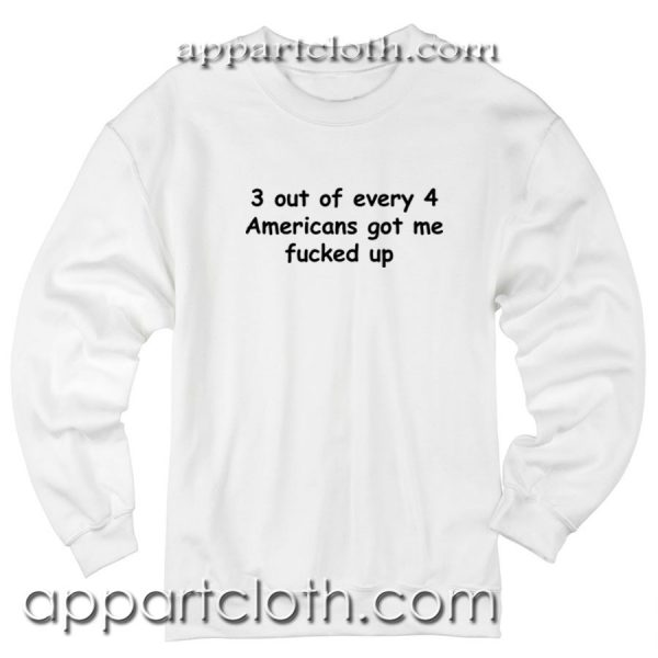 3 out of every 4 americans got me fucked up Unisex Sweatshirt