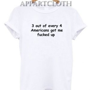 3 out of every 4 americans got me fucked up Funny Shirts