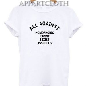 All Against Homophobic Racist Sexist Asshole Funny Shirts