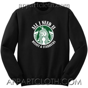 All I need IS Disney Starbucks Unisex Sweatshirt