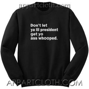 Don't Let Ya Lil President Unisex Sweatshirt