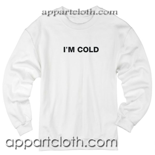 I'm cold Unisex Sweatshirt